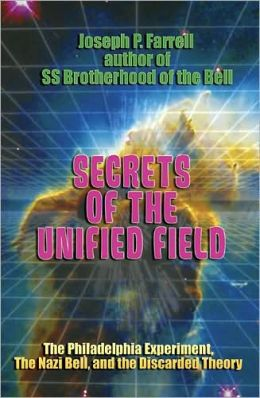 Secrets of the Unified Field: The Philadelphia Experiment, the Nazi Bell, and the Discarded Theory